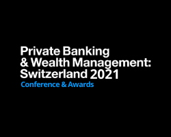 Private Banking & Wealth Management: Switzerland 2021 Conference and Awards