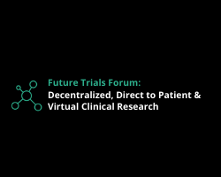 Future Trials Forum: Decentralized, Direct to Patient & Virtual Clinical Research