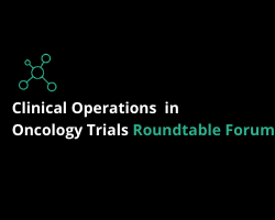Clinical Operations in Oncology Trials Roundtable Forum 2021