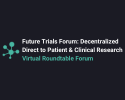 Future Trials Roundtable Forum:  Decentralized, Direct to Patient & Virtual Clinical Trials