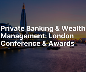 Private Banking & Wealth Management London Conference & Awards